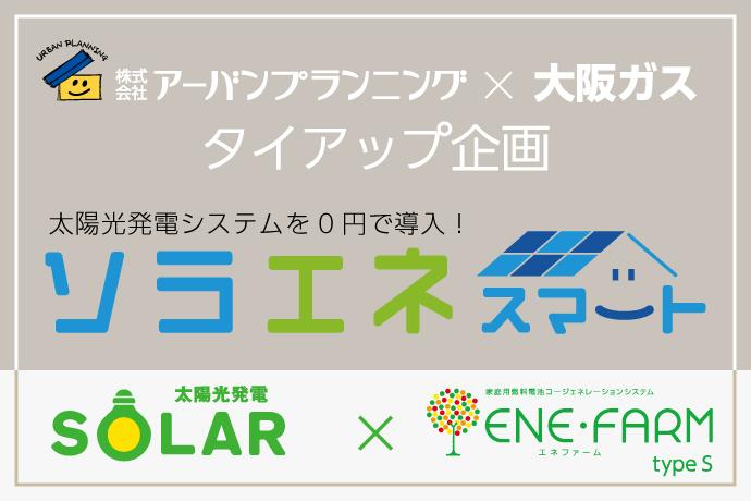 アーバンプランニング×大阪ガス タイアップ企画【ソラエネスマート】を特別価格でご提供!